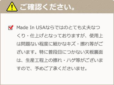 Made In USAならではのとても丈夫なつくり・仕上げとなっておりますが、使用上は問題ない程度に細かなキズ・擦れ等がございます。特に普段目につかない天板裏面は、生産工程上の擦れ・ハゲ等がございますので、予めご了承くださいませ。